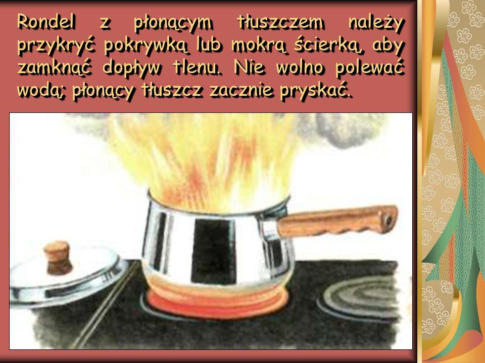 Rondel z płonącym tłuszczem należy przykryć pokrywką lub mokrą ścierką, aby zamknąć dopływ tlenu.
