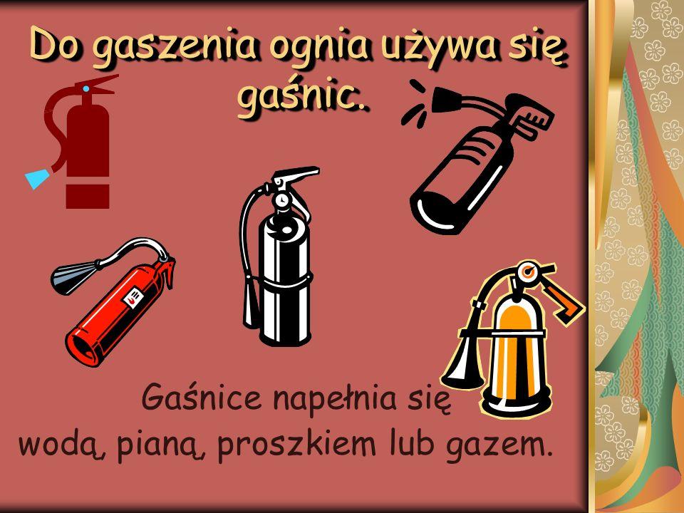 Do gaszenia ognia używa się gaśnic.