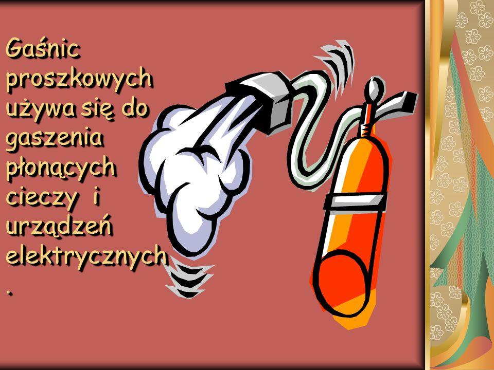 Gaśnic proszkowych używa się do gaszenia płonących cieczy i urządzeń elektrycznych.