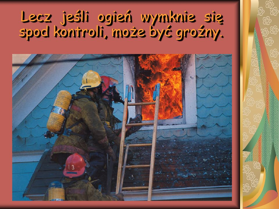 Lecz jeśli ogień wymknie się spod kontroli, może być groźny.