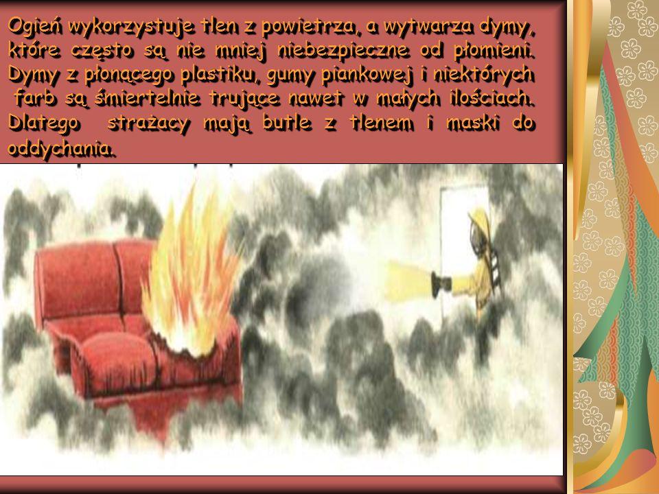 Ogień wykorzystuje tlen z powietrza, a wytwarza dymy, które często są nie mniej niebezpieczne od płomieni.