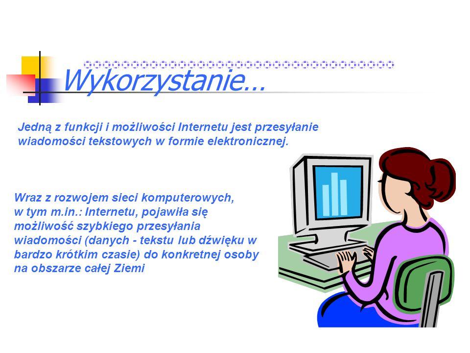 Wykorzystanie…Jedną z funkcji i możliwości Internetu jest przesyłanie wiadomości tekstowych w formie elektronicznej.