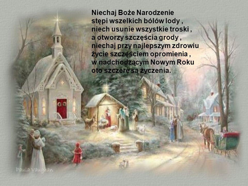 Niechaj Boże Narodzenie stępi wszelkich bólów lody , niech usunie wszystkie troski , a otworzy szczęścia grody , niechaj przy najlepszym zdrowiu życie szczęściem opromienia , w nadchodzącym Nowym Roku oto szczere są życzenia.