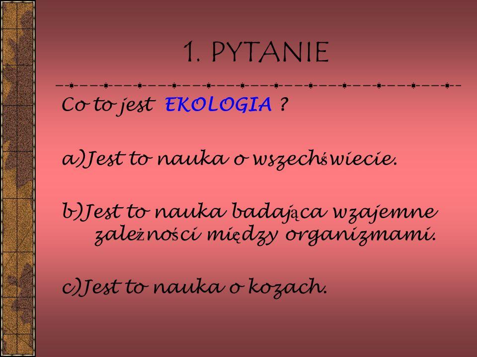 1. PYTANIE Co to jest EKOLOGIA a)Jest to nauka o wszechświecie.