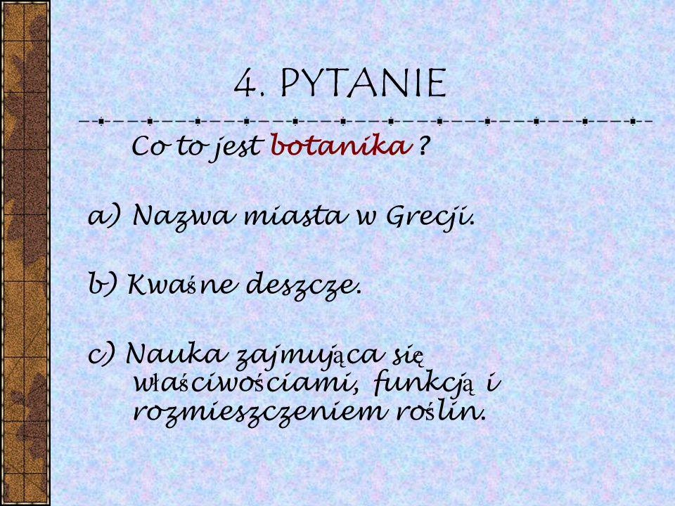 4. PYTANIE Co to jest botanika Nazwa miasta w Grecji.