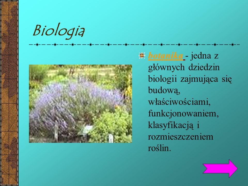 Biologia botanika - jedna z głównych dziedzin biologii zajmująca się budową, właściwościami, funkcjonowaniem, klasyfikacją i rozmieszczeniem roślin.