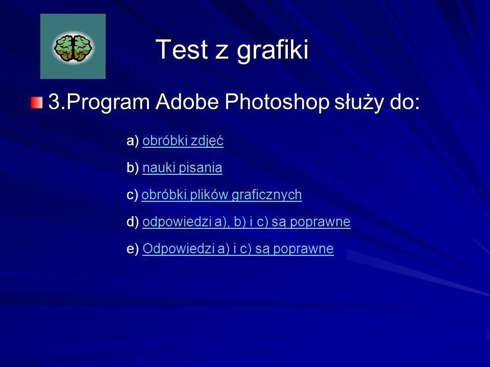 Test z grafiki 3.Program Adobe Photoshop służy do: a) obróbki zdjęć