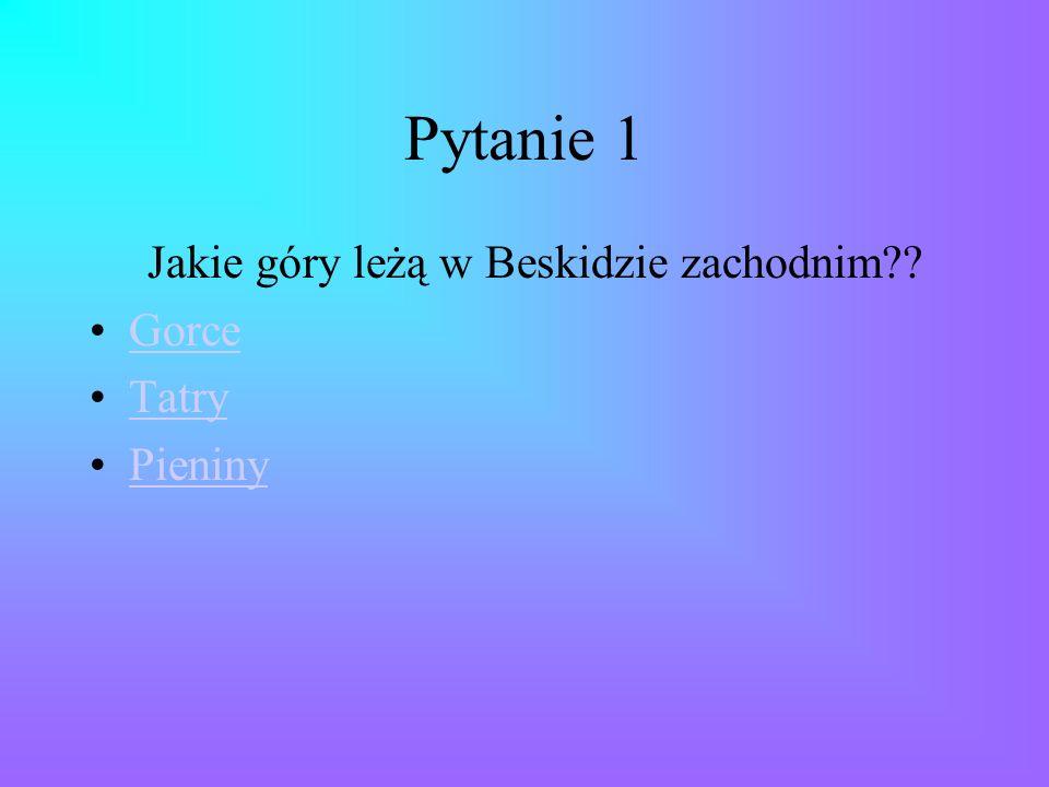 Pytanie 1 Jakie góry leżą w Beskidzie zachodnim Gorce Tatry Pieniny