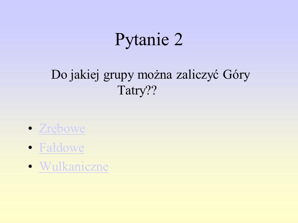 Pytanie 2 Do jakiej grupy można zaliczyć Góry Tatry Zrębowe Fałdowe
