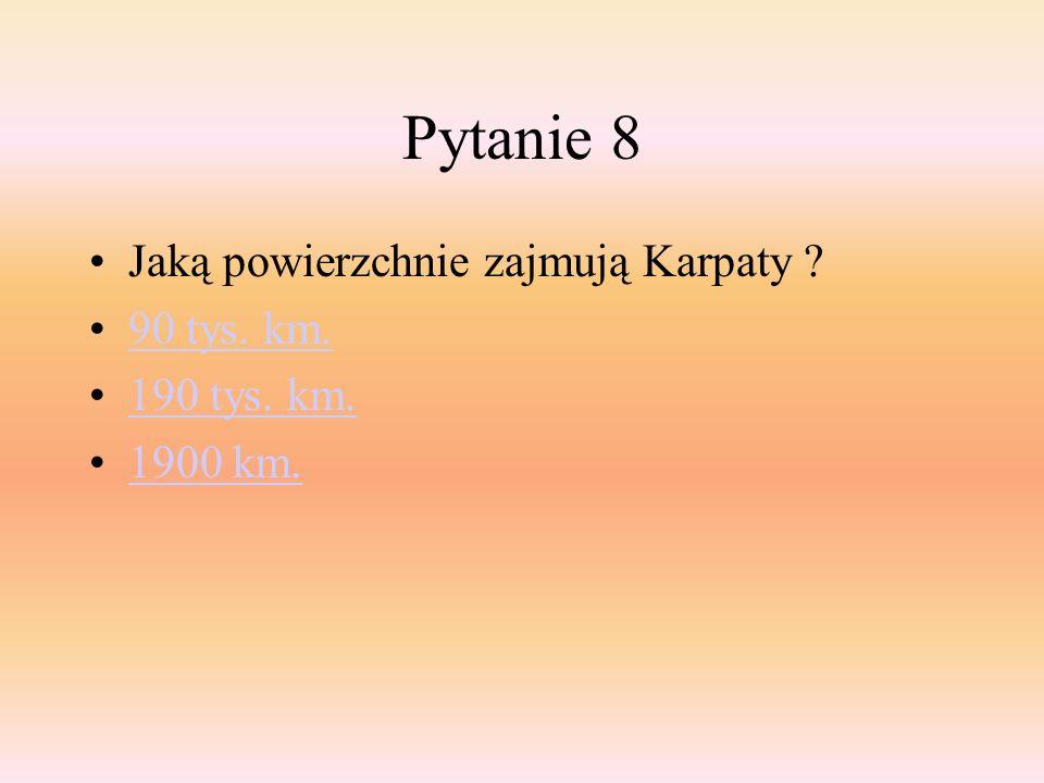 Pytanie 8 Jaką powierzchnie zajmują Karpaty 90 tys. km. 190 tys. km.