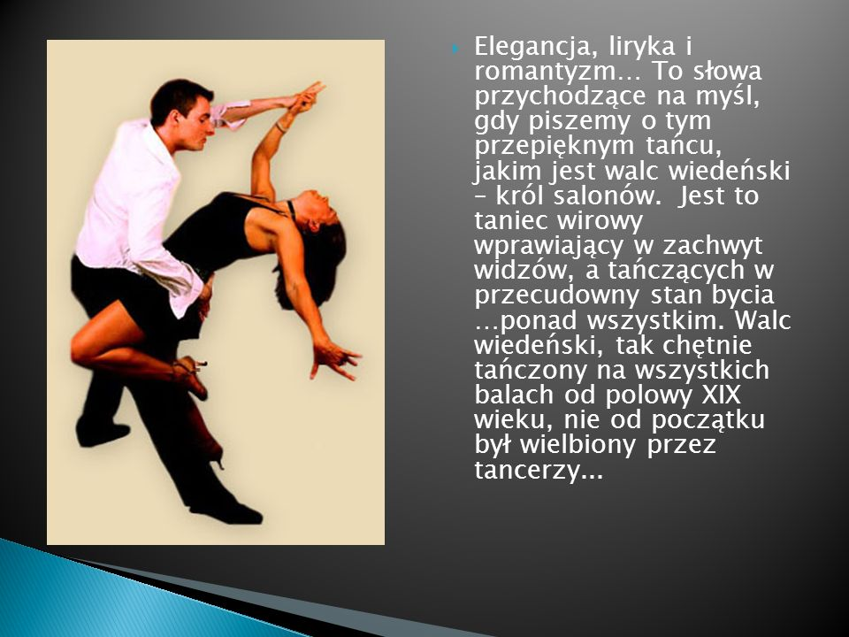 Elegancja, liryka i romantyzm… To słowa przychodzące na myśl, gdy piszemy o tym przepięknym tańcu, jakim jest walc wiedeński – król salonów. Jest to taniec wirowy wprawiający w zachwyt widzów, a tańczących w przecudowny stan bycia …ponad wszystkim.
