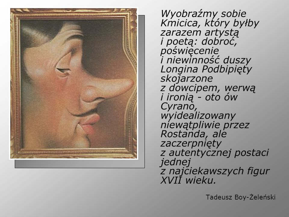 Wyobraźmy sobie Kmicica, który byłby zarazem artystą i poetą: dobroć, poświęcenie i niewinność duszy Longina Podbipięty skojarzone z dowcipem, werwą i ironią - oto ów Cyrano, wyidealizowany niewątpliwie przez Rostanda, ale zaczerpnięty z autentycznej postaci jednej z najciekawszych figur XVII wieku.