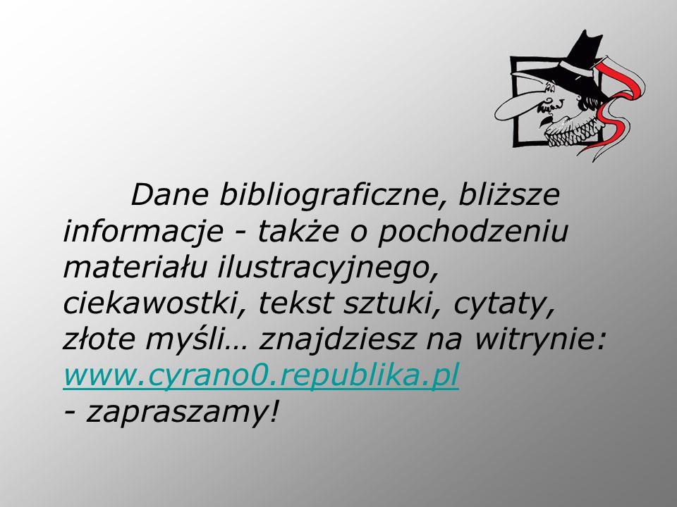 Dane bibliograficzne, bliższe informacje - także o pochodzeniu materiału ilustracyjnego, ciekawostki, tekst sztuki, cytaty, złote myśli… znajdziesz na witrynie: www.cyrano0.republika.pl - zapraszamy!