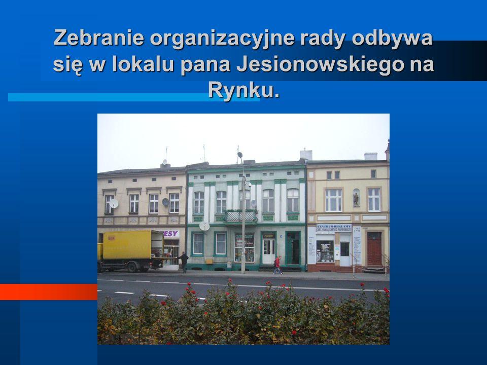 Zebranie organizacyjne rady odbywa się w lokalu pana Jesionowskiego na Rynku.