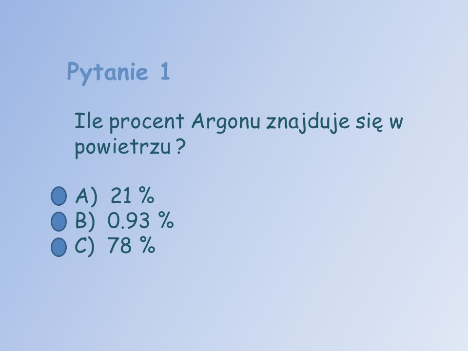 Pytanie 1 Ile procent Argonu znajduje się w powietrzu A) 21 %