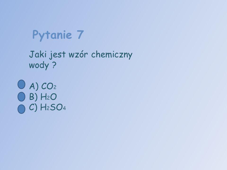 Pytanie 7 Jaki jest wzór chemiczny wody A) CO2 B) H2O C) H2SO4