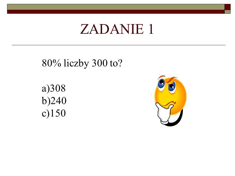 ZADANIE 1 80% liczby 300 to 308 240 150