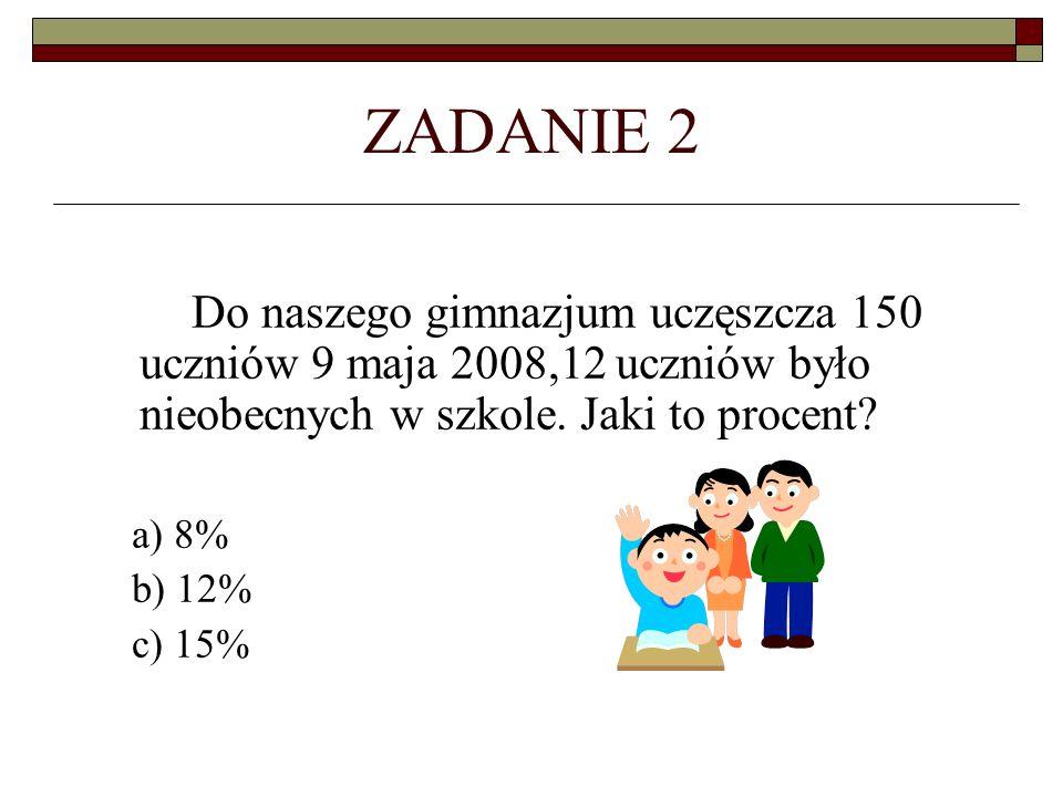ZADANIE 2 Do naszego gimnazjum uczęszcza 150 uczniów 9 maja 2008,12 uczniów było nieobecnych w szkole. Jaki to procent