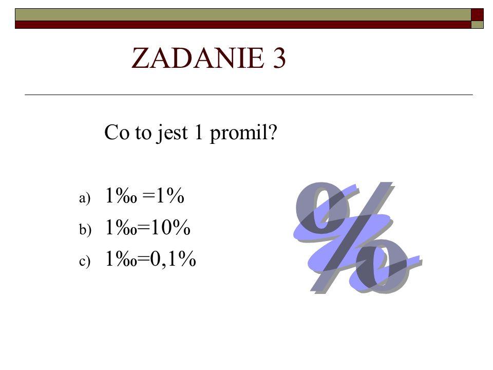 ZADANIE 3 Co to jest 1 promil 1‰ =1% 1‰=10% 1‰=0,1%
