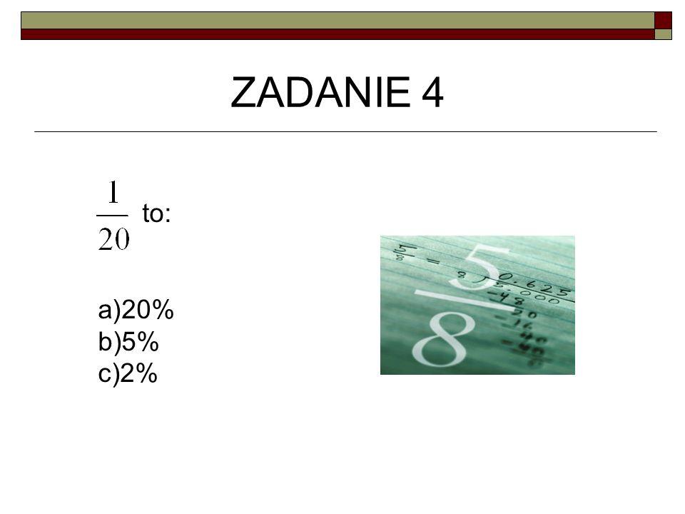 ZADANIE 4 to: 20% 5% 2%