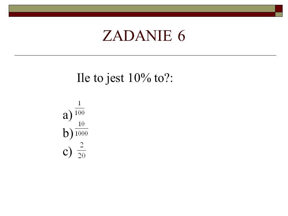 ZADANIE 6 Ile to jest 10% to : a) b) c)