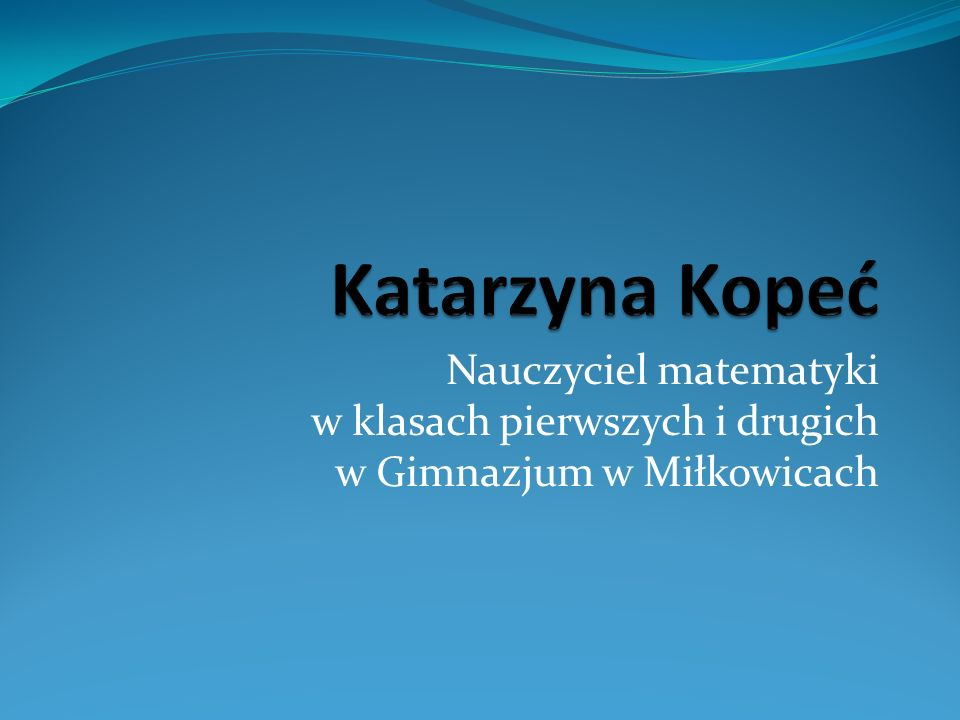 Katarzyna Kopeć Nauczyciel matematyki w klasach pierwszych i drugich w Gimnazjum w Miłkowicach