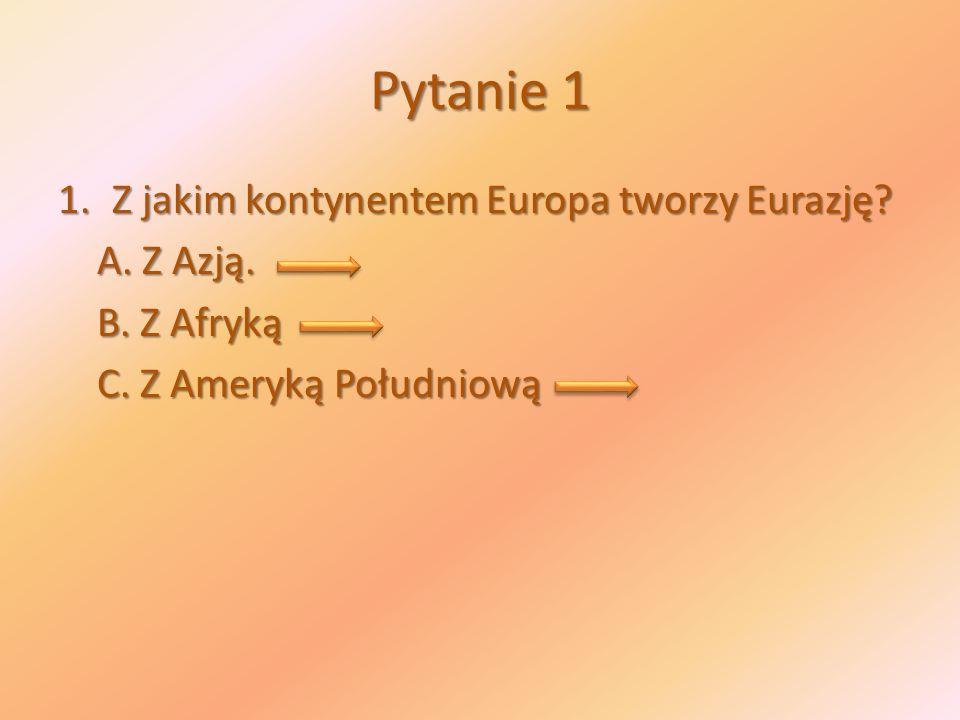 Pytanie 1 Z jakim kontynentem Europa tworzy Eurazję A. Z Azją.