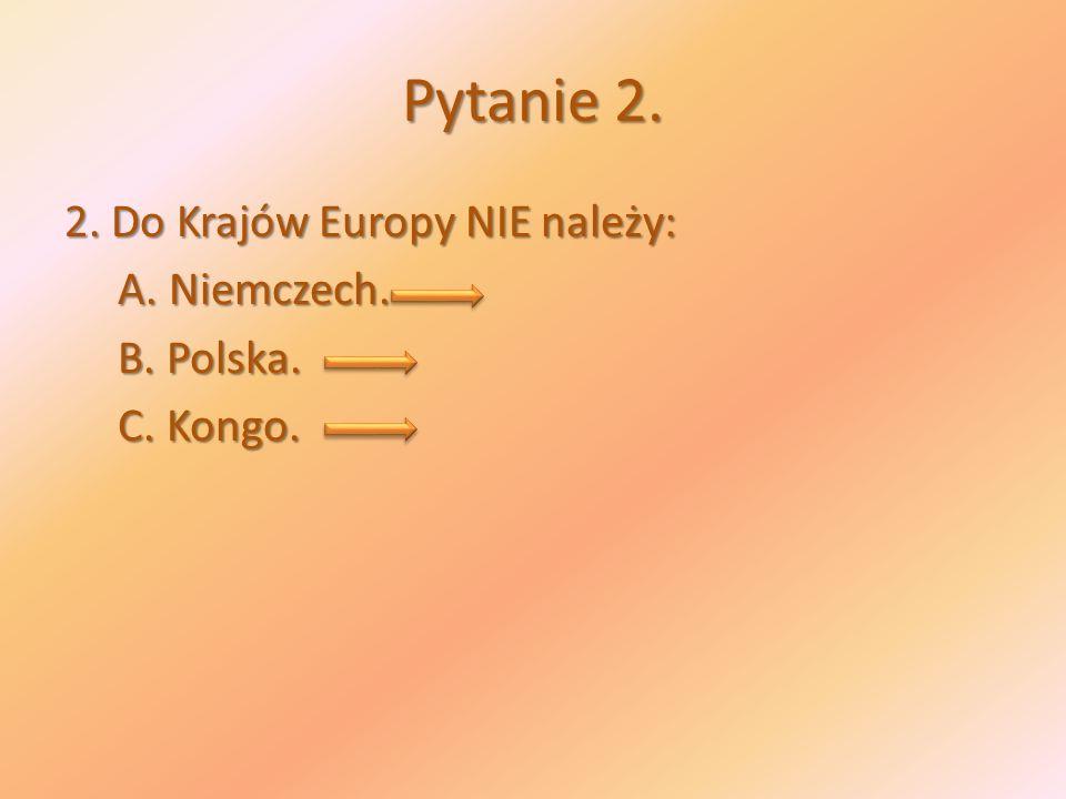 Pytanie 2. 2. Do Krajów Europy NIE należy: A. Niemczech. B. Polska. C. Kongo.