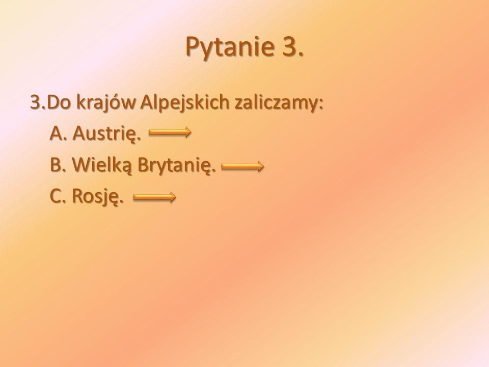 Pytanie 3. 3.Do krajów Alpejskich zaliczamy: A. Austrię. B. Wielką Brytanię. C. Rosję.