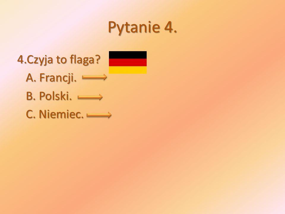 Pytanie 4. 4.Czyja to flaga A. Francji. B. Polski. C. Niemiec.