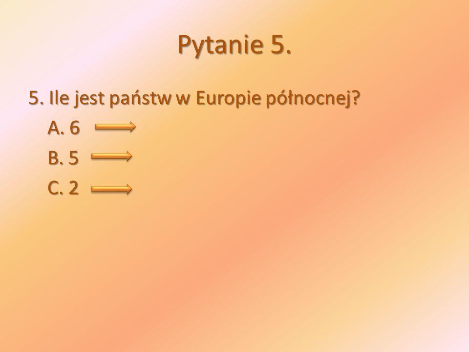 Pytanie 5. 5. Ile jest państw w Europie północnej A. 6 B. 5 C. 2