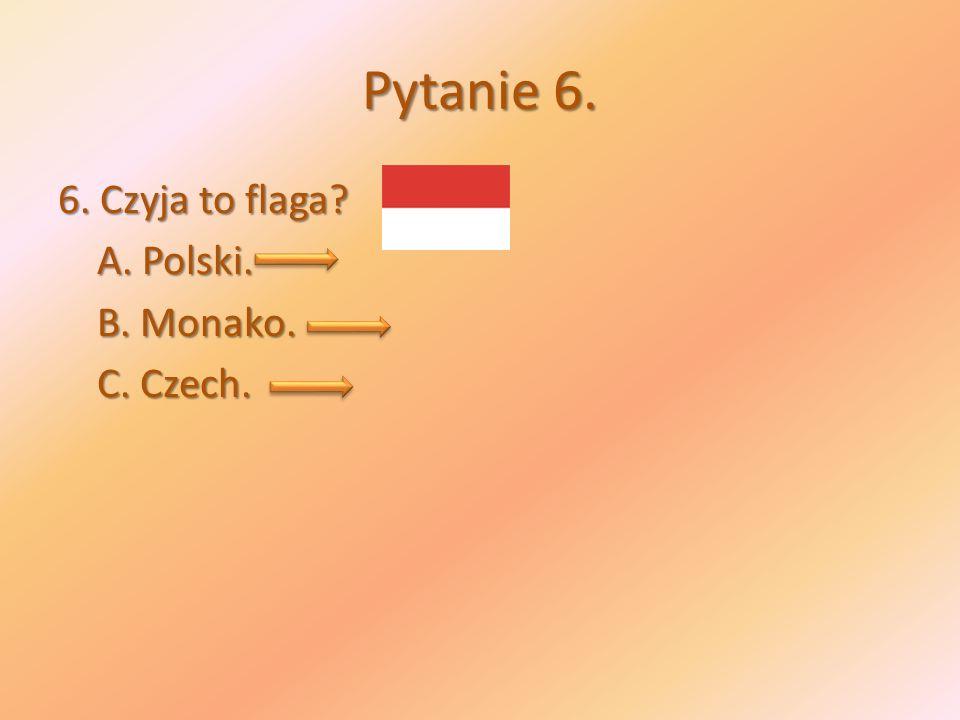 Pytanie 6. 6. Czyja to flaga A. Polski. B. Monako. C. Czech.