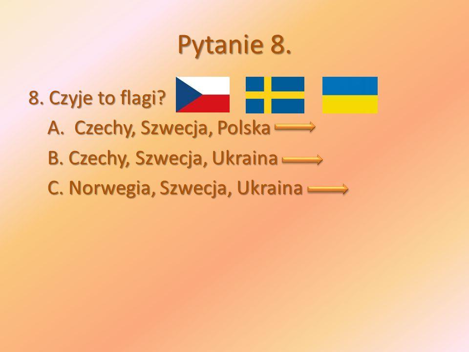 Pytanie 8. 8. Czyje to flagi. A. Czechy, Szwecja, Polska B.