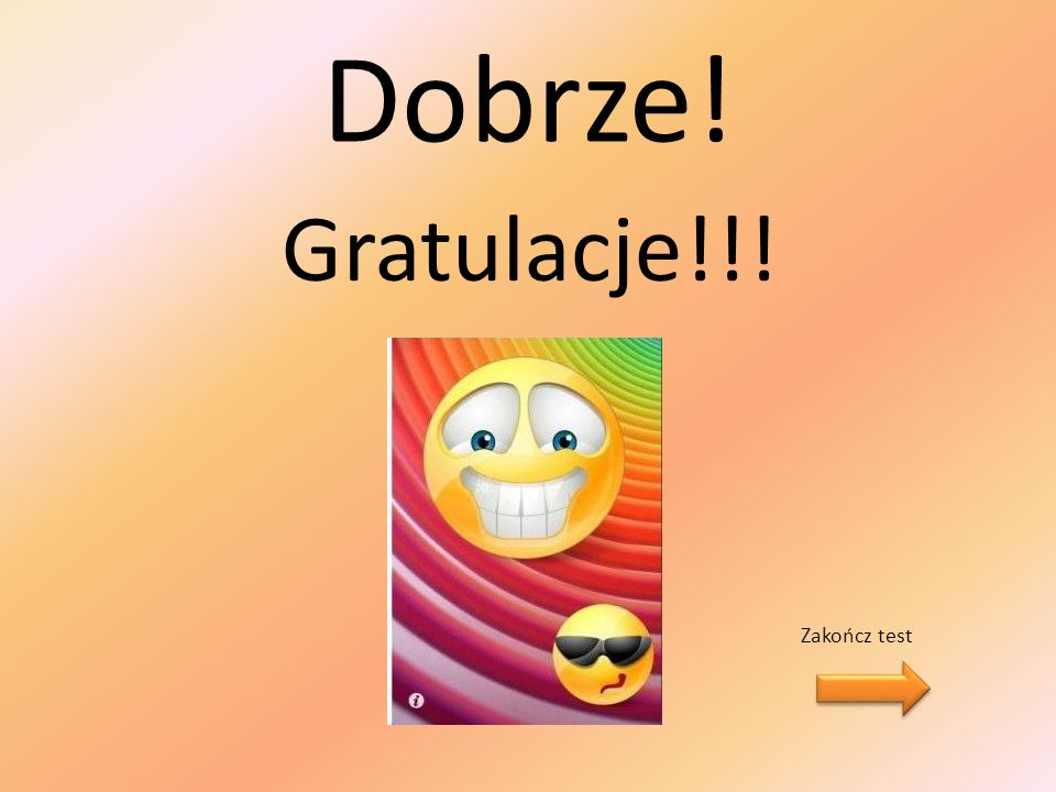 Dobrze! Gratulacje!!! Zakończ test