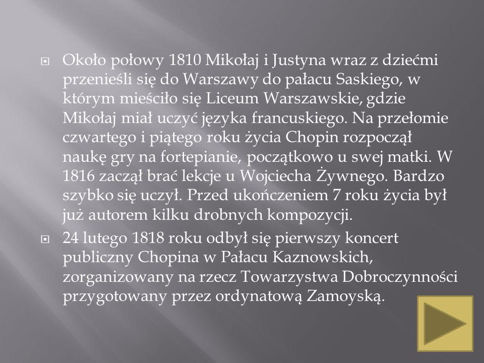 Około połowy 1810 Mikołaj i Justyna wraz z dziećmi przenieśli się do Warszawy do pałacu Saskiego, w którym mieściło się Liceum Warszawskie, gdzie Mikołaj miał uczyć języka francuskiego. Na przełomie czwartego i piątego roku życia Chopin rozpoczął naukę gry na fortepianie, początkowo u swej matki. W 1816 zaczął brać lekcje u Wojciecha Żywnego. Bardzo szybko się uczył. Przed ukończeniem 7 roku życia był już autorem kilku drobnych kompozycji.