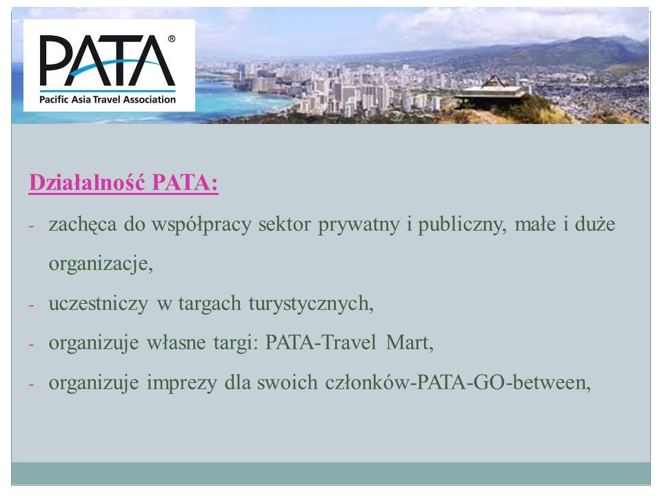 Działalność PATA: zachęca do współpracy sektor prywatny i publiczny, małe i duże organizacje, uczestniczy w targach turystycznych,
