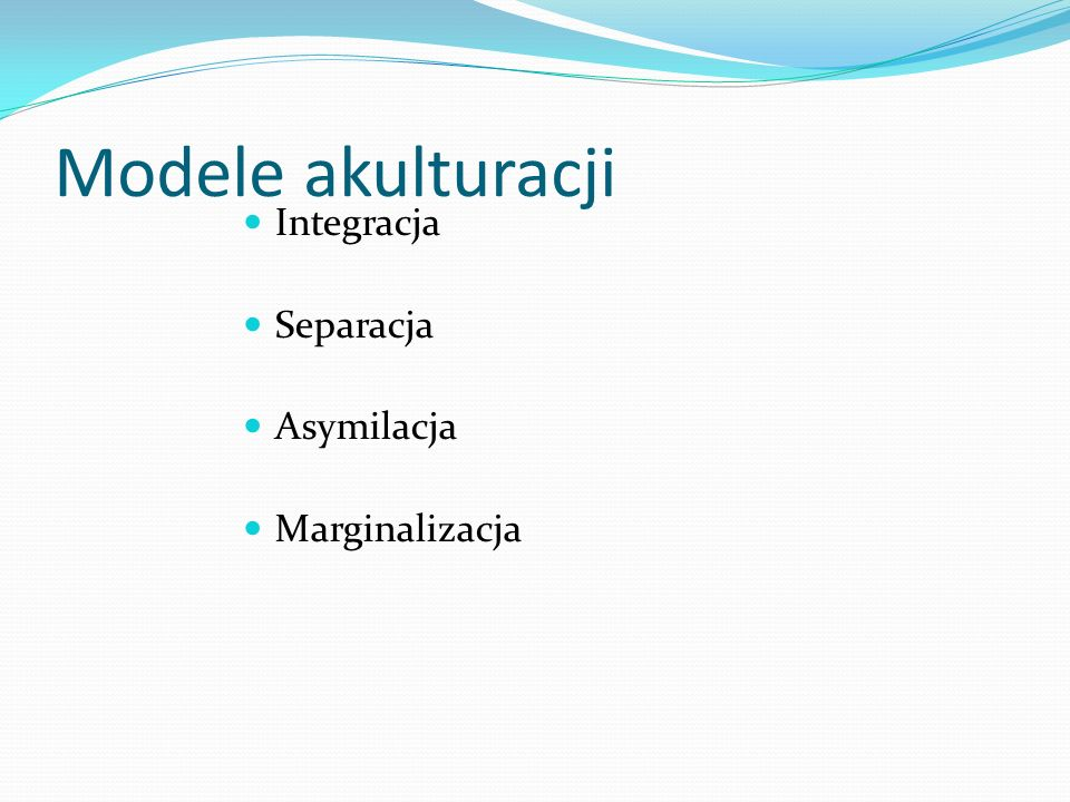 Modele akulturacji Integracja Separacja Asymilacja Marginalizacja