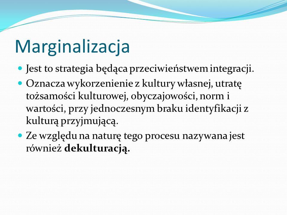 Marginalizacja Jest to strategia będąca przeciwieństwem integracji.