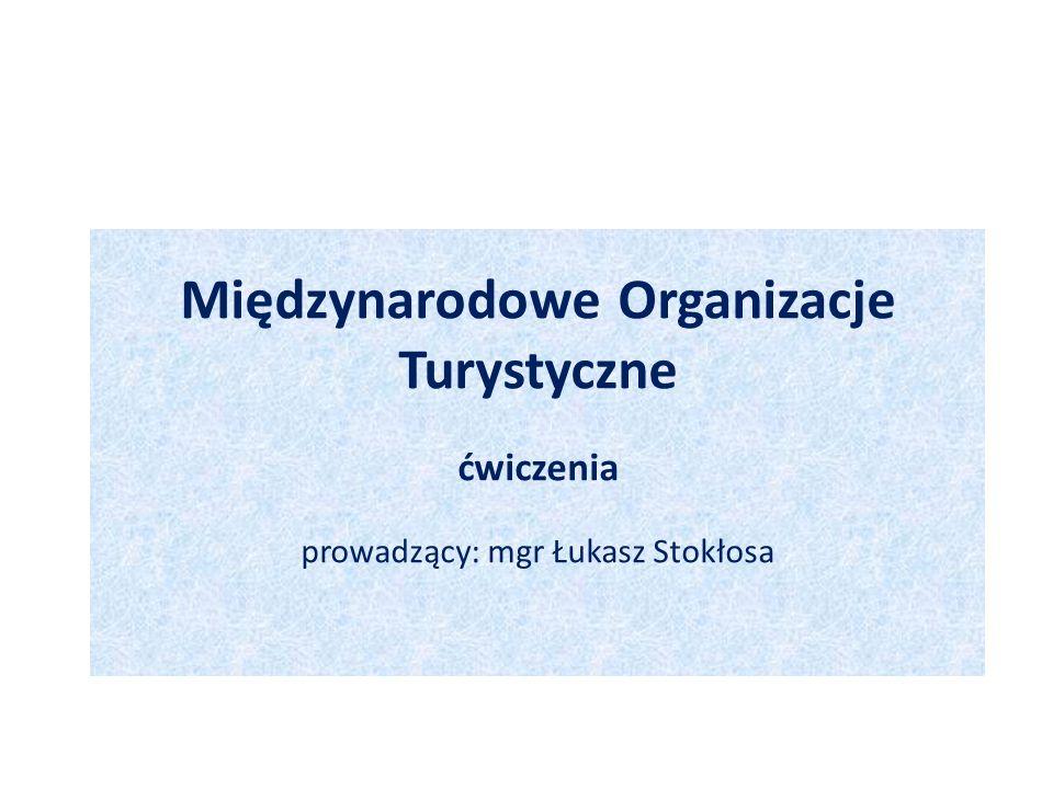 Międzynarodowe Organizacje Turystyczne ćwiczenia prowadzący: mgr Łukasz Stokłosa