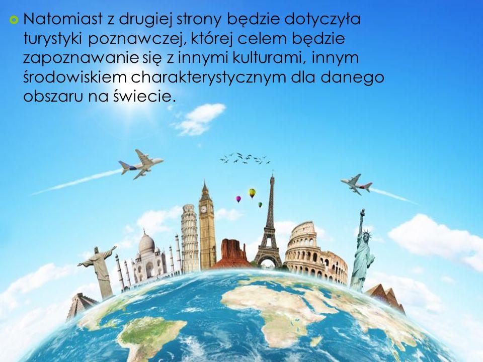 Natomiast z drugiej strony będzie dotyczyła turystyki poznawczej, której celem będzie zapoznawanie się z innymi kulturami, innym środowiskiem charakterystycznym dla danego obszaru na świecie.