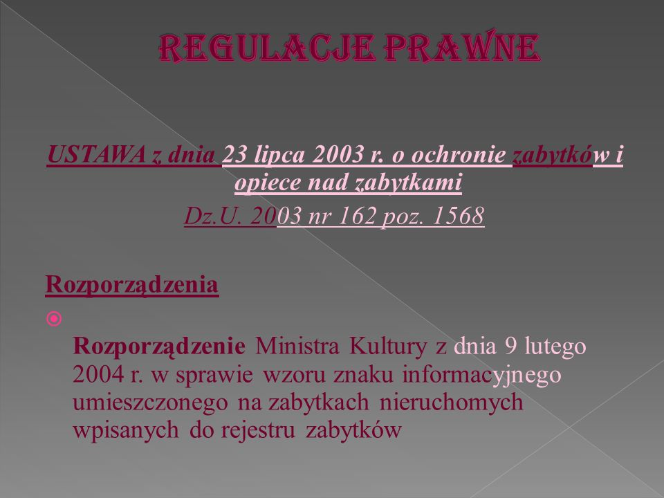 Regulacje prawne USTAWA z dnia 23 lipca 2003 r. o ochronie zabytków i opiece nad zabytkami. Dz.U. 2003 nr 162 poz. 1568.