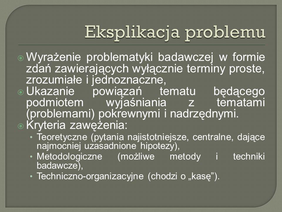 Eksplikacja problemu Wyrażenie problematyki badawczej w formie zdań zawierających wyłącznie terminy proste, zrozumiałe i jednoznaczne,