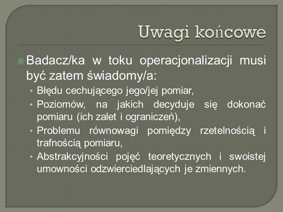 Uwagi końcowe Badacz/ka w toku operacjonalizacji musi być zatem świadomy/a: Błędu cechującego jego/jej pomiar,