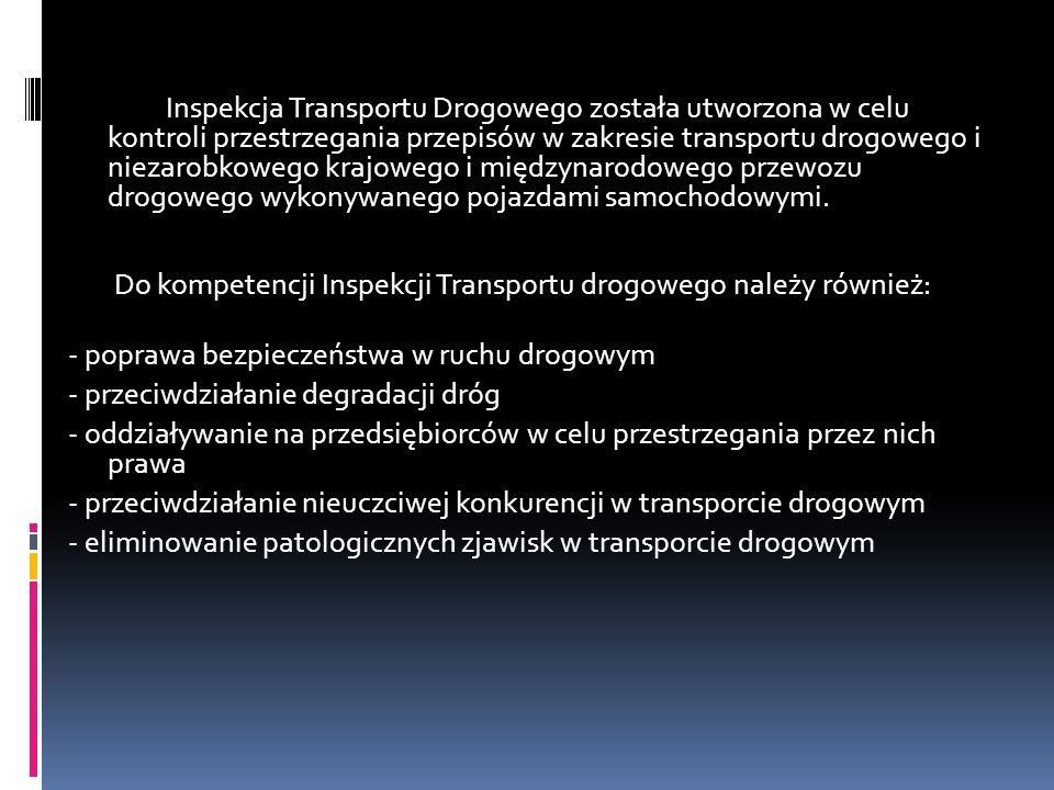 Inspekcja Transportu Drogowego została utworzona w celu kontroli przestrzegania przepisów w zakresie transportu drogowego i niezarobkowego krajowego i międzynarodowego przewozu drogowego wykonywanego pojazdami samochodowymi. Do kompetencji Inspekcji Transportu drogowego należy również: