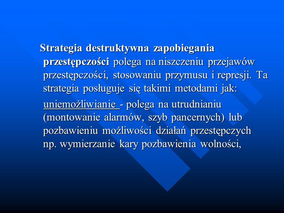 Strategia destruktywna zapobiegania przestępczości polega na niszczeniu przejawów przestępczości, stosowaniu przymusu i represji. Ta strategia posługuje się takimi metodami jak: