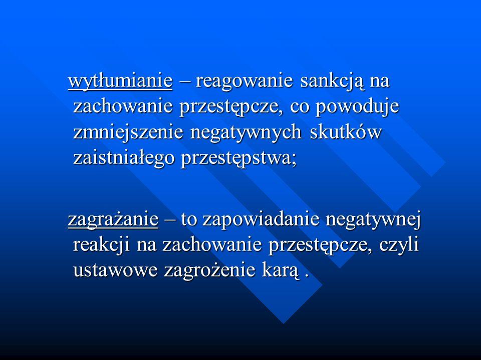 wytłumianie – reagowanie sankcją na zachowanie przestępcze, co powoduje zmniejszenie negatywnych skutków zaistniałego przestępstwa;