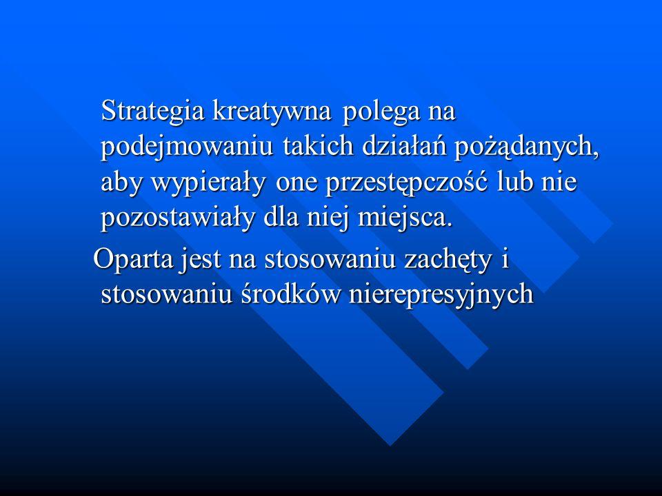 Strategia kreatywna polega na podejmowaniu takich działań pożądanych, aby wypierały one przestępczość lub nie pozostawiały dla niej miejsca.