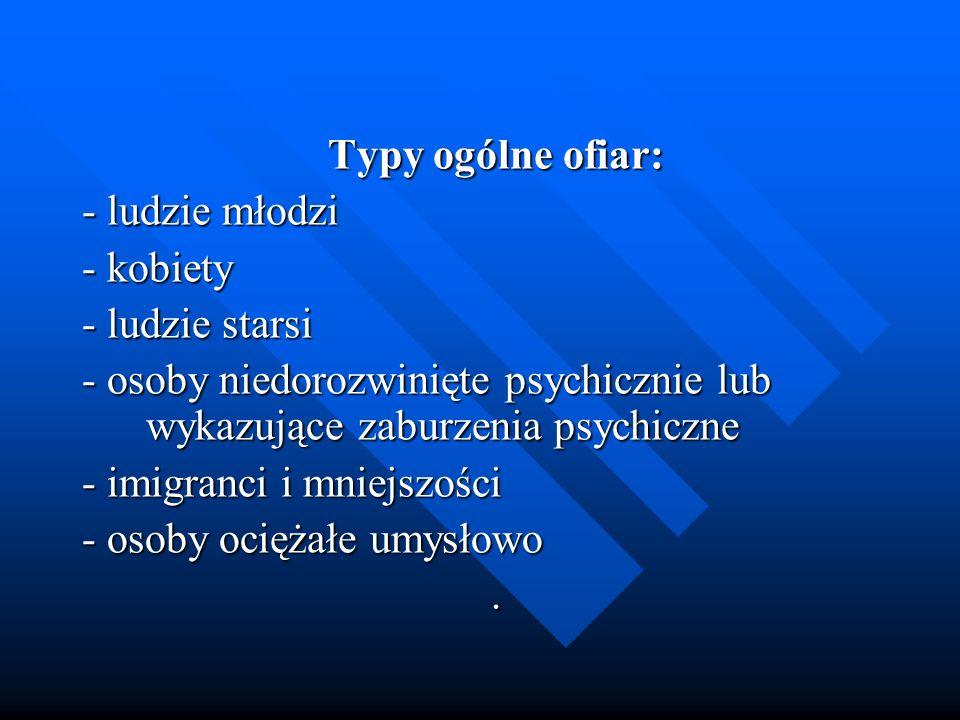 Typy ogólne ofiar: - ludzie młodzi. - kobiety. - ludzie starsi. - osoby niedorozwinięte psychicznie lub wykazujące zaburzenia psychiczne.