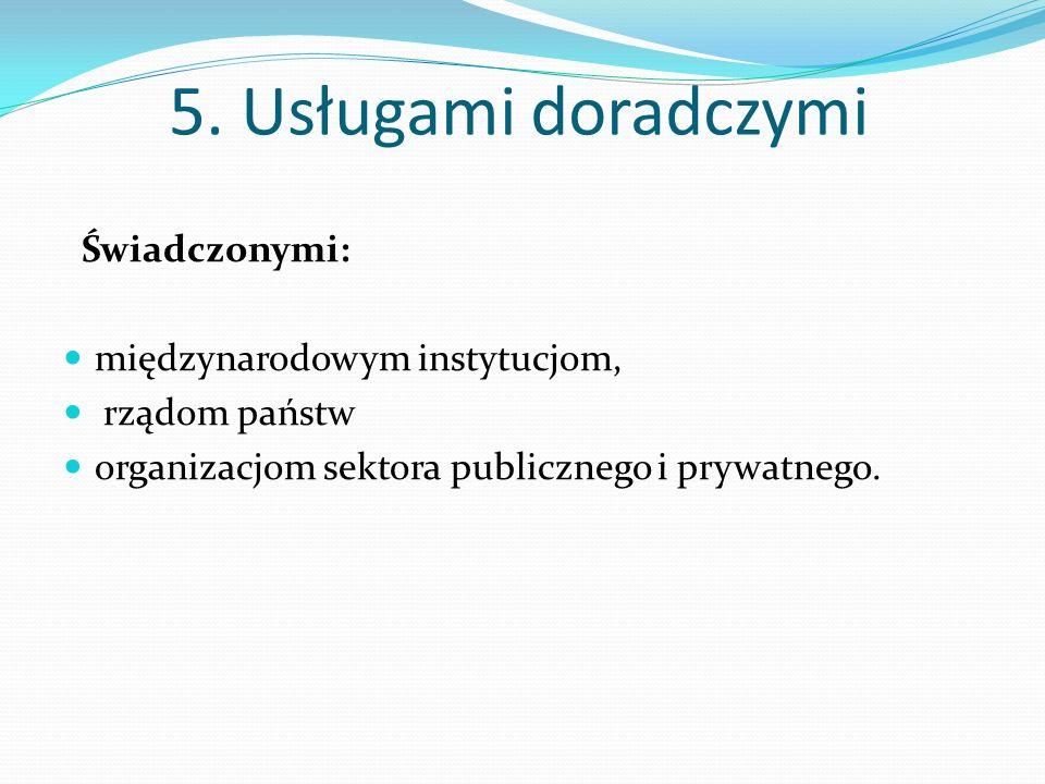 5. Usługami doradczymi Świadczonymi: międzynarodowym instytucjom,