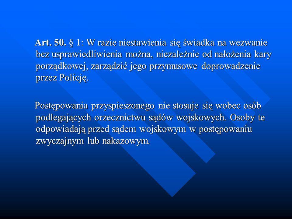 Art. 50. § 1: W razie niestawienia się świadka na wezwanie bez usprawiedliwienia można, niezależnie od nałożenia kary porządkowej, zarządzić jego przymusowe doprowadzenie przez Policję.